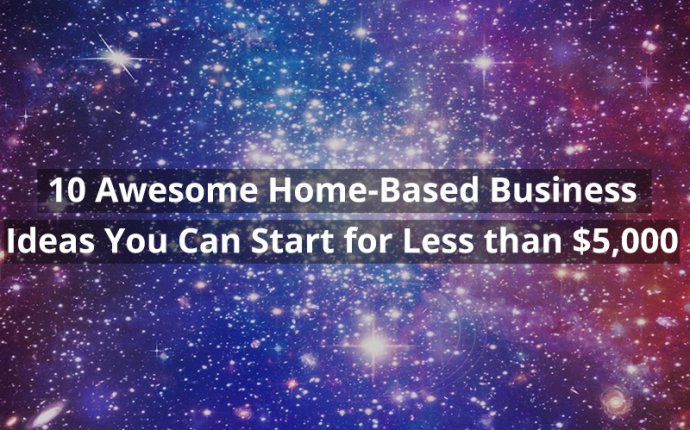 10 Awesome Home-Based Business Ideas You Can Start for Less than